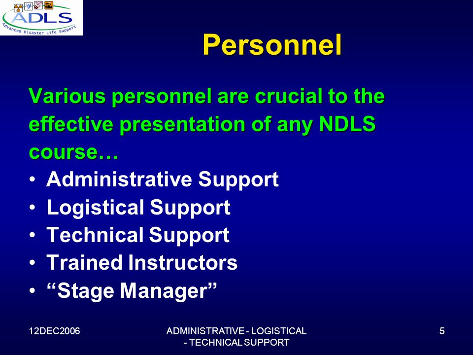 12DEC2006ADMINISTRATIVE - LOGISTICAL - TECHNICAL SUPPORT 5 Personnel Various personnel are crucial to the effective presentation of any NDLS course… Administrative Support Logistical Support Technical Support Trained Instructors Stage Manager