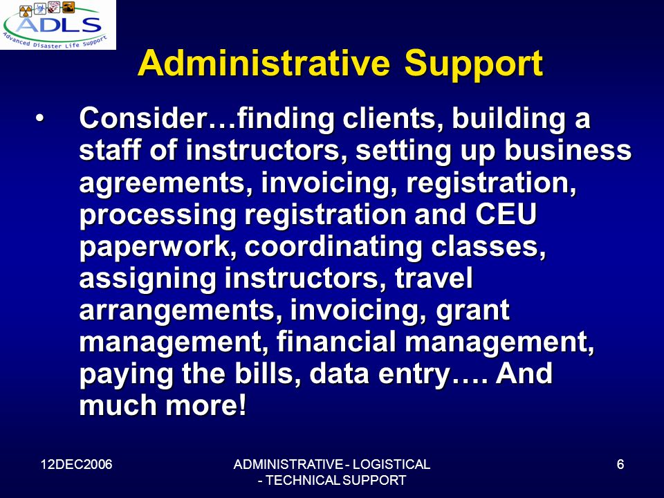 12DEC2006ADMINISTRATIVE - LOGISTICAL - TECHNICAL SUPPORT 6 Administrative Support Consider…finding clients, building a staff of instructors, setting up business agreements, invoicing, registration, processing registration and CEU paperwork, coordinating classes, assigning instructors, travel arrangements, invoicing, grant management, financial management, paying the bills, data entry….