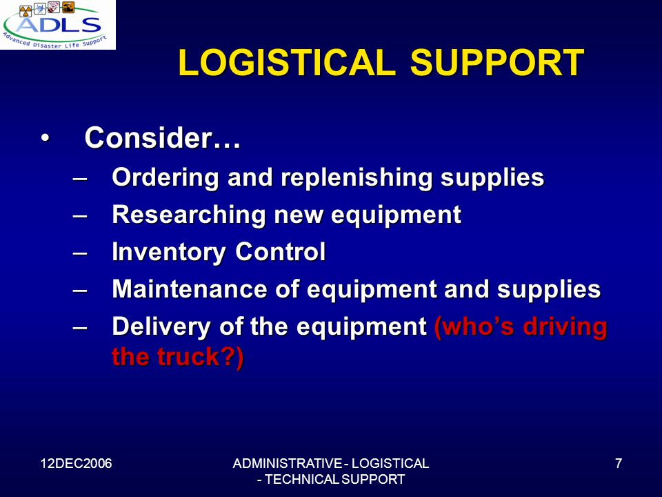 12DEC2006ADMINISTRATIVE - LOGISTICAL - TECHNICAL SUPPORT 7 LOGISTICAL SUPPORT Consider…Consider… –Ordering and replenishing supplies –Researching new equipment –Inventory Control –Maintenance of equipment and supplies –Delivery of the equipment (who's driving the truck )