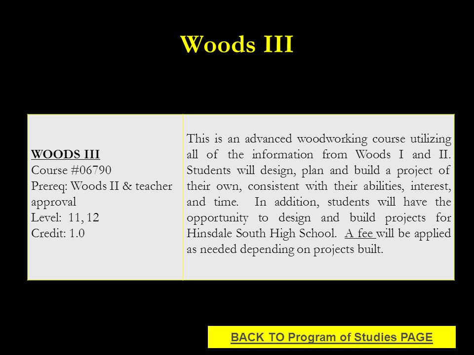 Woods III WOODS III Course #06790 Prereq: Woods II & teacher approval Level: 11, 12 Credit: 1.0 This is an advanced woodworking course utilizing all of the information from Woods I and II.