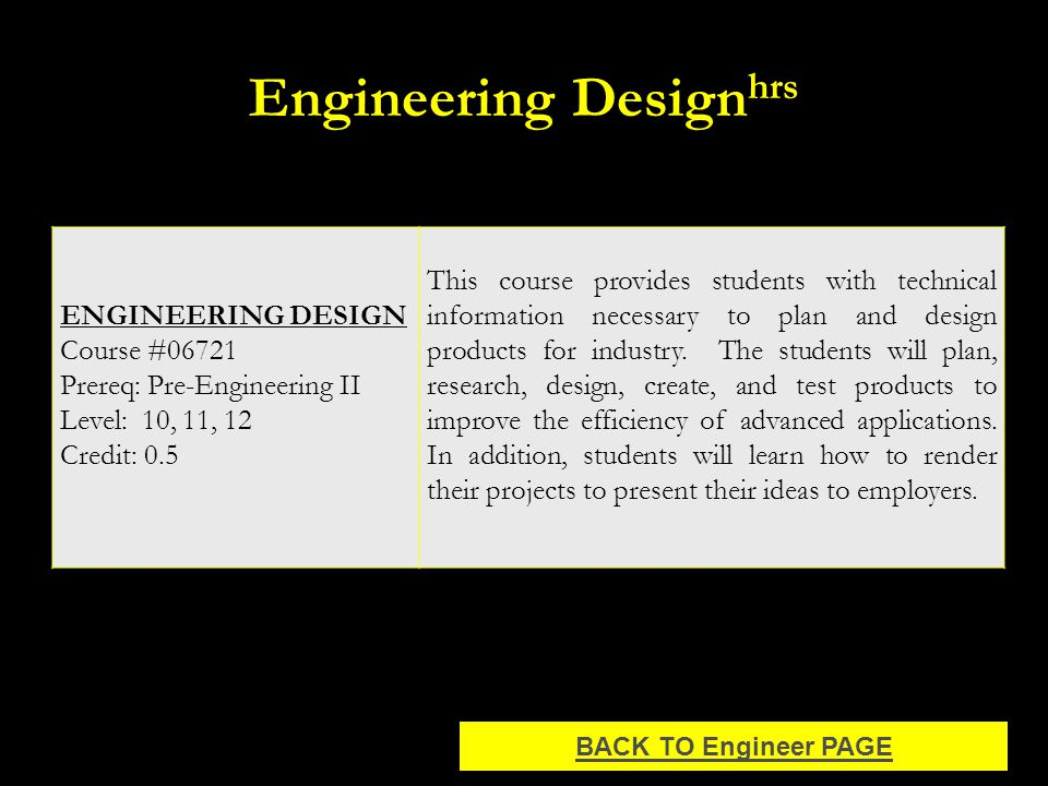 Engineering Design hrs ENGINEERING DESIGN Course #06721 Prereq: Pre-Engineering II Level: 10, 11, 12 Credit: 0.5 This course provides students with technical information necessary to plan and design products for industry.