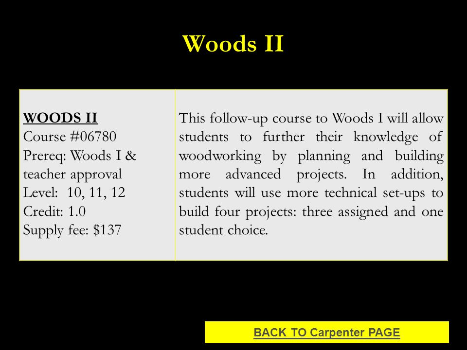 Woods II WOODS II Course #06780 Prereq: Woods I & teacher approval Level: 10, 11, 12 Credit: 1.0 Supply fee: $137 This follow-up course to Woods I will allow students to further their knowledge of woodworking by planning and building more advanced projects.
