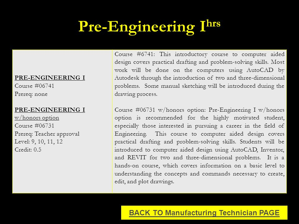 Pre-Engineering I hrs PRE-ENGINEERING I Course #06741 Prereq: none PRE-ENGINEERING I w/honors option Course #06731 Prereq: Teacher approval Level: 9, 10, 11, 12 Credit: 0.5 Course #6741: This introductory course to computer aided design covers practical drafting and problem-solving skills.