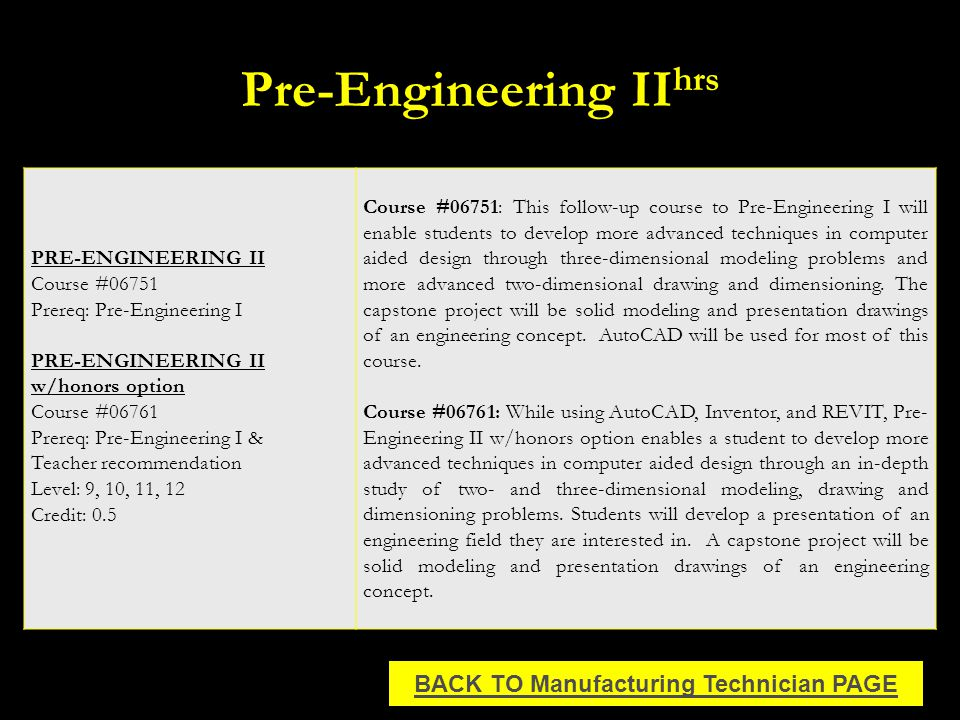 Pre-Engineering II hrs PRE-ENGINEERING II Course #06751 Prereq: Pre-Engineering I PRE-ENGINEERING II w/honors option Course #06761 Prereq: Pre-Engineering I & Teacher recommendation Level: 9, 10, 11, 12 Credit: 0.5 Course #06751: This follow-up course to Pre-Engineering I will enable students to develop more advanced techniques in computer aided design through three-dimensional modeling problems and more advanced two-dimensional drawing and dimensioning.