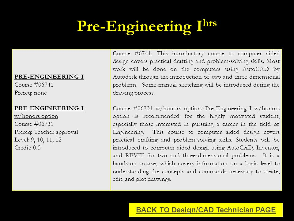 Pre-Engineering I hrs BACK TO Design/CAD Technician PAGE PRE-ENGINEERING I Course #06741 Prereq: none PRE-ENGINEERING I w/honors option Course #06731 Prereq: Teacher approval Level: 9, 10, 11, 12 Credit: 0.5 Course #6741: This introductory course to computer aided design covers practical drafting and problem-solving skills.