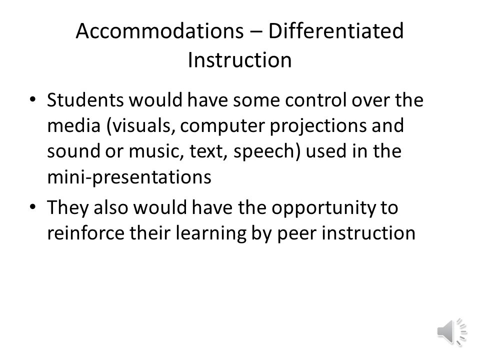 Accommodations – Differentiated Instruction Students would have some control over the media (visuals, computer projections and sound or music, text, speech) used in the mini-presentations They also would have the opportunity to reinforce their learning by peer instruction