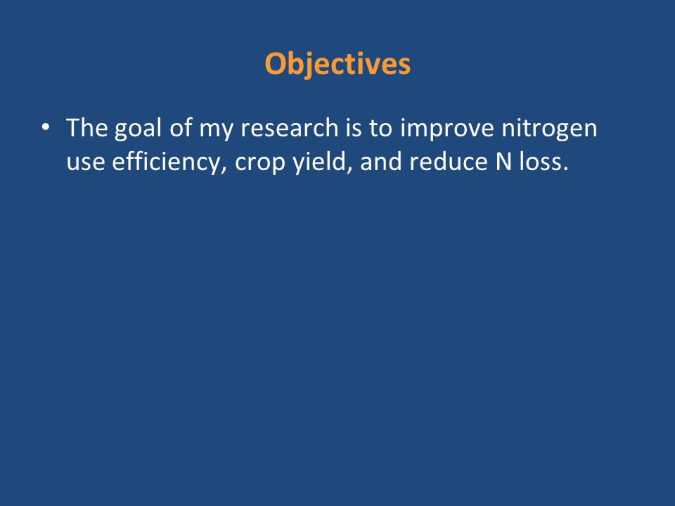 Objectives The goal of my research is to improve nitrogen use efficiency, crop yield, and reduce N loss.