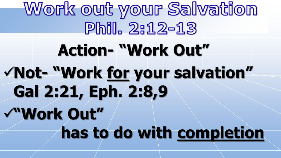 "Action- ""Work Out"" Not- ""Work for your salvation"" Gal 2:21, Eph. 2:8,9 ""Work Out"" has to do with completion"