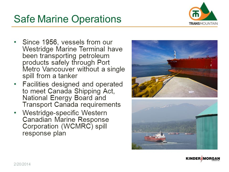 Safe Marine Operations Since 1956, vessels from our Westridge Marine Terminal have been transporting petroleum products safely through Port Metro Vancouver without a single spill from a tanker Facilities designed and operated to meet Canada Shipping Act, National Energy Board and Transport Canada requirements Westridge-specific Western Canadian Marine Response Corporation (WCMRC) spill response plan 2/20/2014