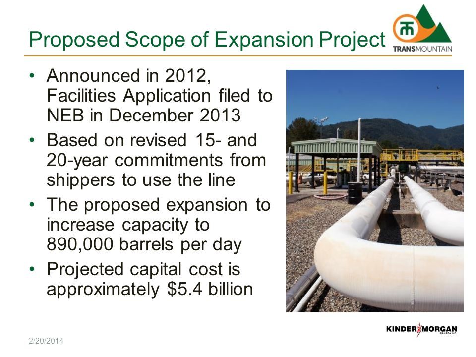Proposed Scope of Expansion Project Announced in 2012, Facilities Application filed to NEB in December 2013 Based on revised 15- and 20-year commitments from shippers to use the line The proposed expansion to increase capacity to 890,000 barrels per day Projected capital cost is approximately $5.4 billion 2/20/2014