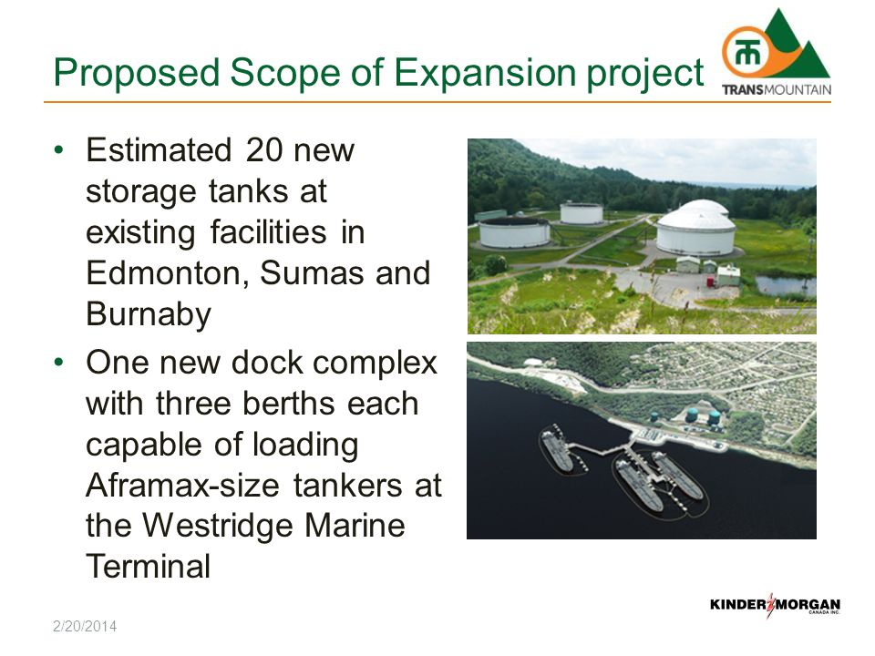 Proposed Scope of Expansion project Estimated 20 new storage tanks at existing facilities in Edmonton, Sumas and Burnaby One new dock complex with three berths each capable of loading Aframax-size tankers at the Westridge Marine Terminal 2/20/2014