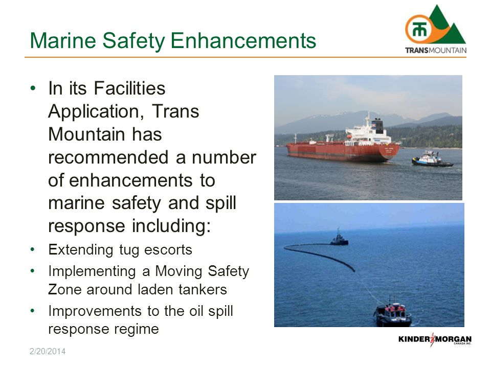 Marine Safety Enhancements In its Facilities Application, Trans Mountain has recommended a number of enhancements to marine safety and spill response including: Extending tug escorts Implementing a Moving Safety Zone around laden tankers Improvements to the oil spill response regime 2/20/2014