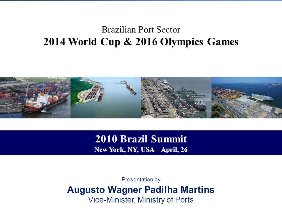Brazilian Port Sector 2014 World Cup & 2016 Olympics Games Presentation by Augusto Wagner Padilha Martins Vice-Minister, Ministry of Ports 2010 Brazil Summit New York, NY, USA – April, 26