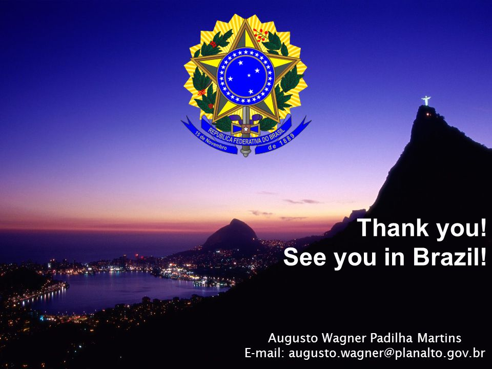 Thank you! See you in Brazil! Augusto Wagner Padilha Martins E-mail: augusto.wagner@planalto.gov.br