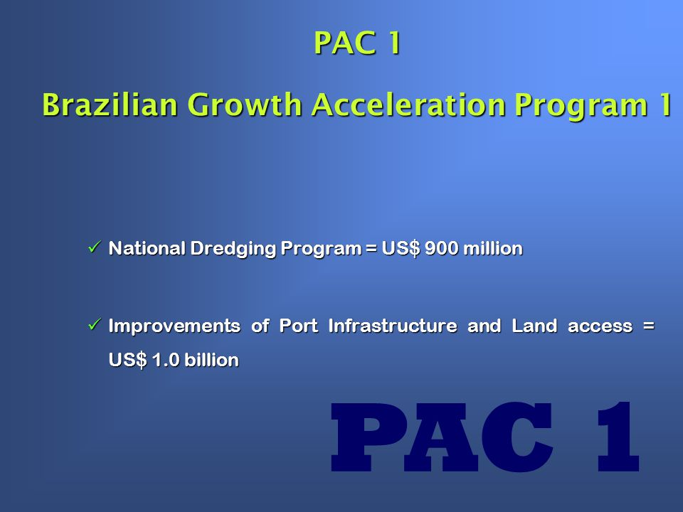 PAC 1 Brazilian Growth Acceleration Program 1 National Dredging Program = US$ 900 million National Dredging Program = US$ 900 million Improvements of Port Infrastructure and Land access = US$ 1.0 billion Improvements of Port Infrastructure and Land access = US$ 1.0 billion PAC 1