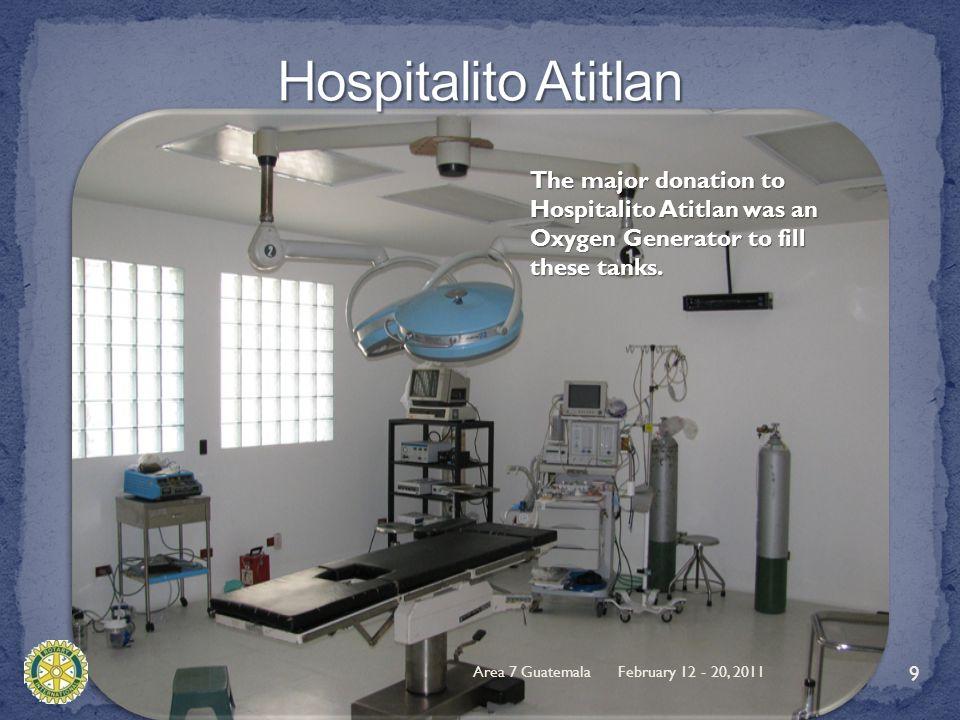 February 12 - 20, 2011Area 7 Guatemala 9 The major donation to Hospitalito Atitlan was an Oxygen Generator to fill these tanks.