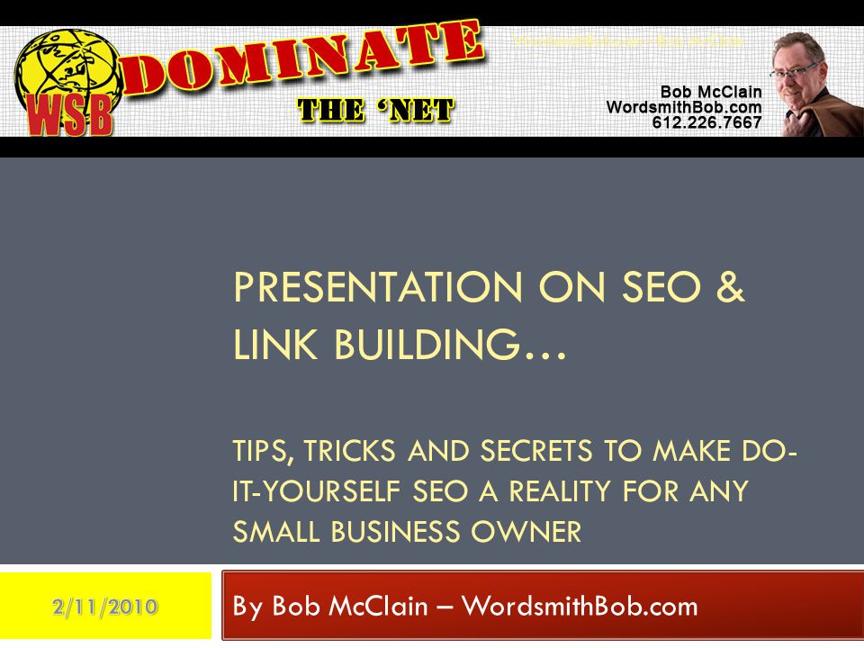 PRESENTATION ON SEO & LINK BUILDING… TIPS, TRICKS AND SECRETS TO MAKE DO- IT-YOURSELF SEO A REALITY FOR ANY SMALL BUSINESS OWNER By Bob McClain – WordsmithBob.com WordsmithBob.com – Bob McClain
