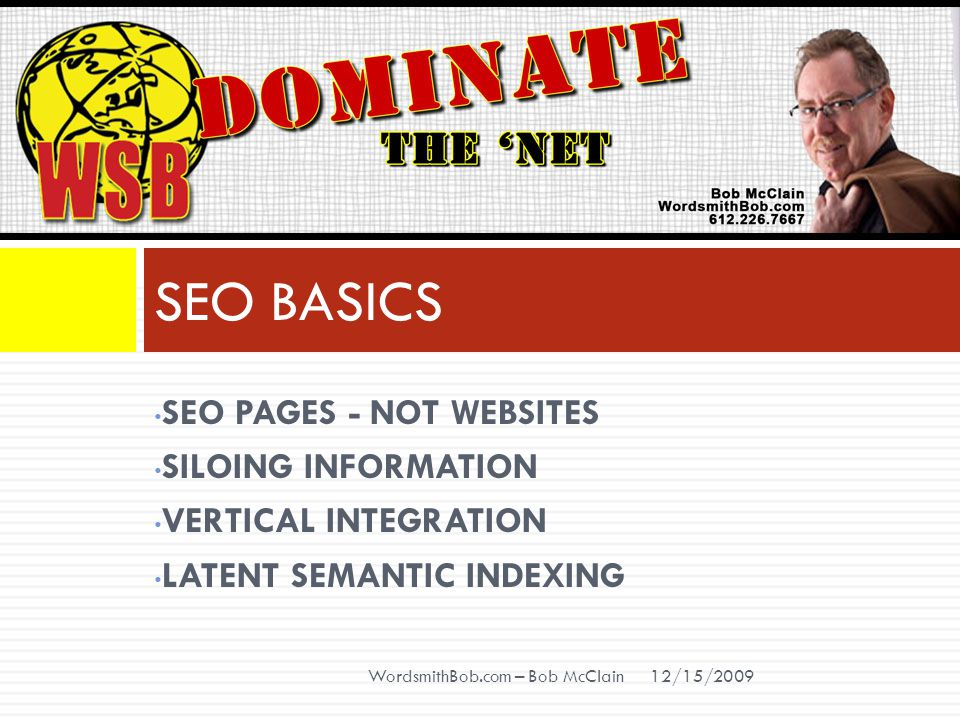 SEO PAGES - NOT WEBSITES SILOING INFORMATION VERTICAL INTEGRATION LATENT SEMANTIC INDEXING SEO BASICS 12/15/2009 WordsmithBob.com – Bob McClain