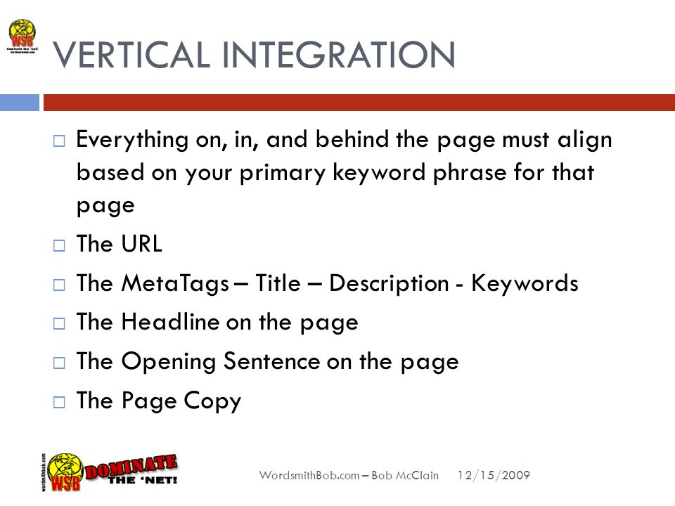 VERTICAL INTEGRATION 12/15/2009 WordsmithBob.com – Bob McClain  Everything on, in, and behind the page must align based on your primary keyword phrase for that page  The URL  The MetaTags – Title – Description - Keywords  The Headline on the page  The Opening Sentence on the page  The Page Copy