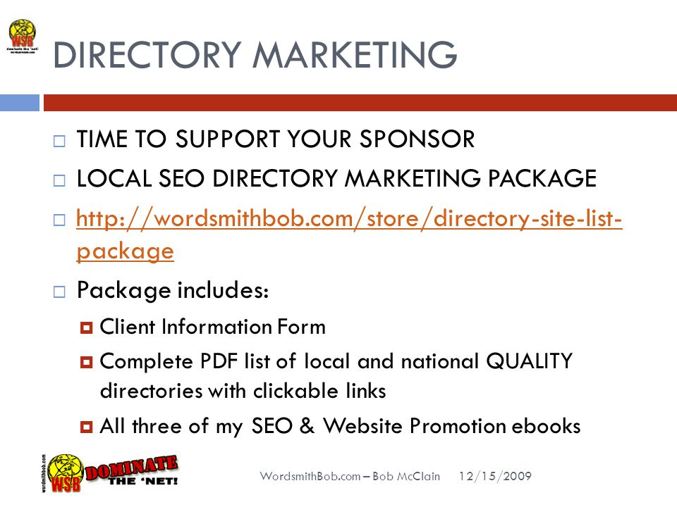 DIRECTORY MARKETING 12/15/2009 WordsmithBob.com – Bob McClain  TIME TO SUPPORT YOUR SPONSOR  LOCAL SEO DIRECTORY MARKETING PACKAGE  http://wordsmithbob.com/store/directory-site-list- package http://wordsmithbob.com/store/directory-site-list- package  Package includes:  Client Information Form  Complete PDF list of local and national QUALITY directories with clickable links  All three of my SEO & Website Promotion ebooks