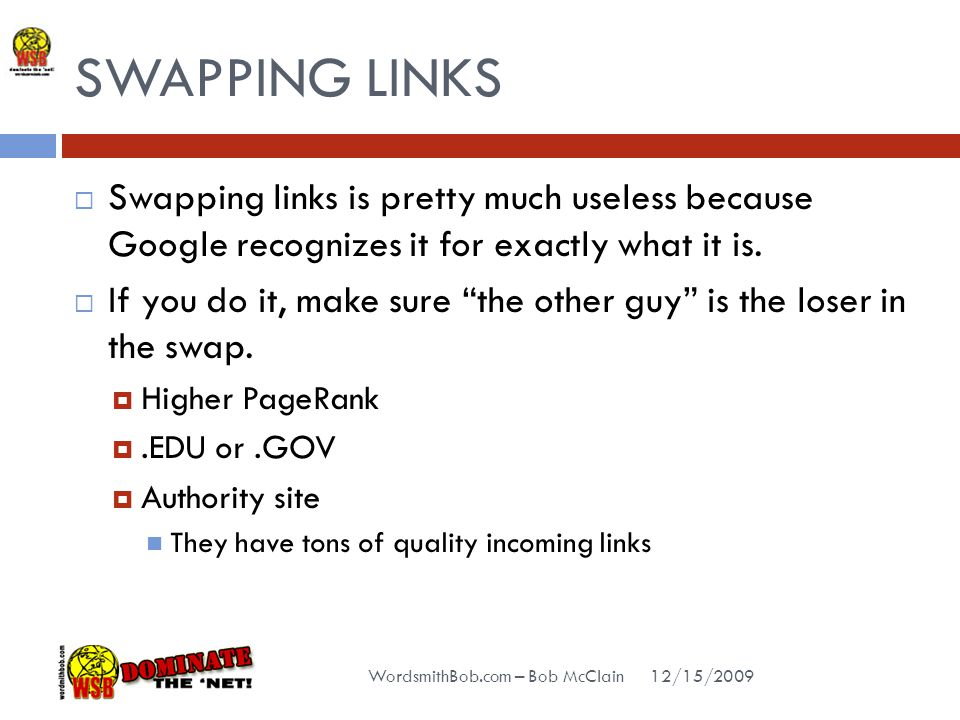 SWAPPING LINKS 12/15/2009 WordsmithBob.com – Bob McClain  Swapping links is pretty much useless because Google recognizes it for exactly what it is.