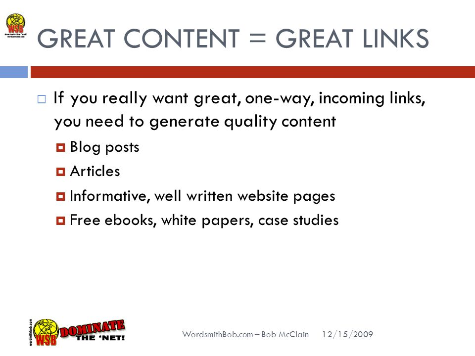 GREAT CONTENT = GREAT LINKS 12/15/2009 WordsmithBob.com – Bob McClain  If you really want great, one-way, incoming links, you need to generate quality content  Blog posts  Articles  Informative, well written website pages  Free ebooks, white papers, case studies