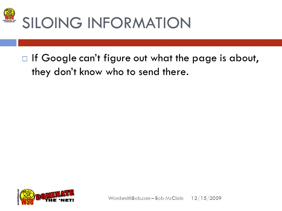 SILOING INFORMATION 12/15/2009 WordsmithBob.com – Bob McClain  If Google can't figure out what the page is about, they don't know who to send there.
