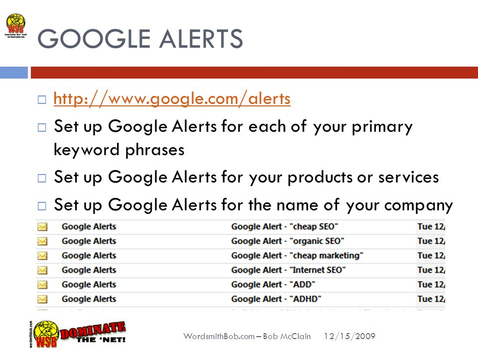 GOOGLE ALERTS 12/15/2009 WordsmithBob.com – Bob McClain  http://www.google.com/alerts http://www.google.com/alerts  Set up Google Alerts for each of your primary keyword phrases  Set up Google Alerts for your products or services  Set up Google Alerts for the name of your company