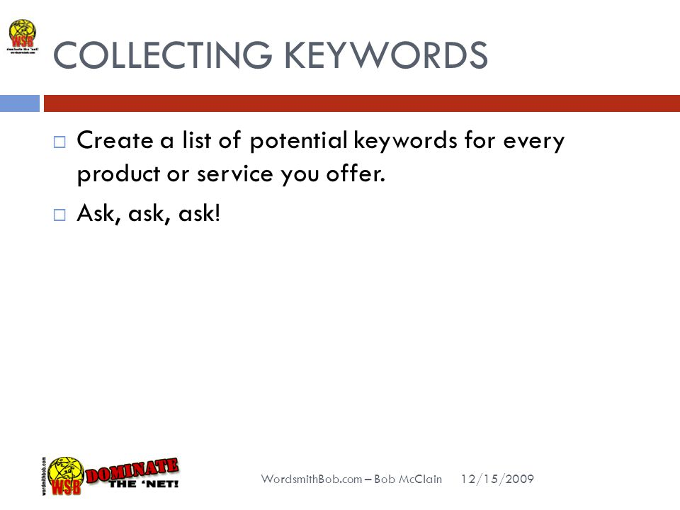 COLLECTING KEYWORDS 12/15/2009 WordsmithBob.com – Bob McClain  Create a list of potential keywords for every product or service you offer.