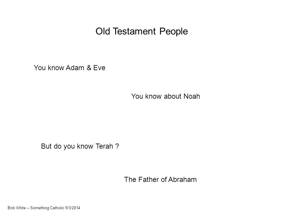 Old Testament People You know Adam & Eve You know about Noah But do you know Terah .