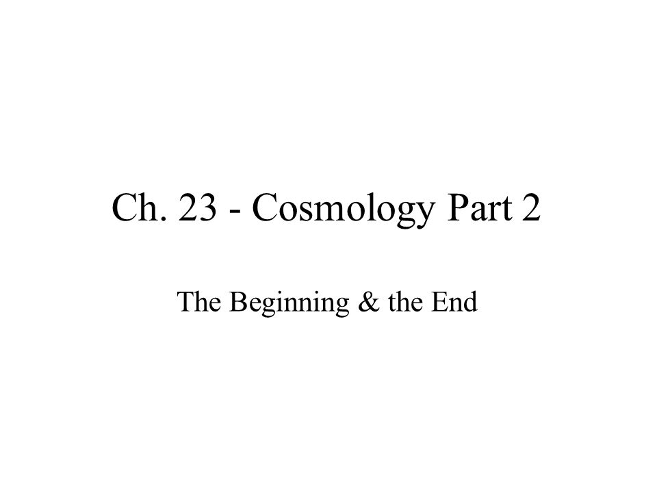 Ch. 23 - Cosmology Part 2 The Beginning & the End