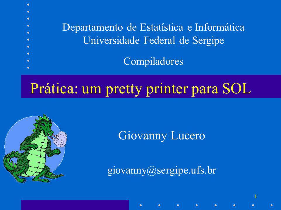 1 Prática: um pretty printer para SOL Giovanny Lucero giovanny@sergipe.ufs.br Departamento de Estatística e Informática Universidade Federal de Sergipe Compiladores