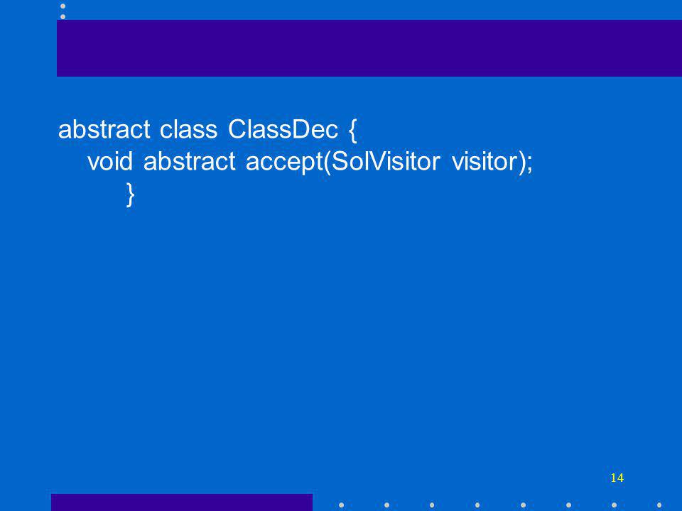 14 abstract class ClassDec { void abstract accept(SolVisitor visitor); }