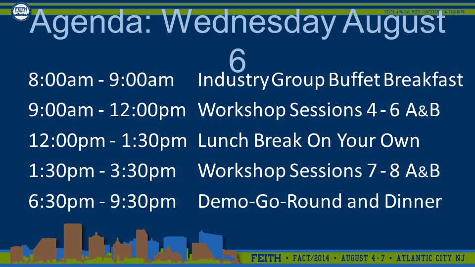 8:00am - 9:00amIndustry Group Buffet Breakfast 9:00am - 12:00pmWorkshop Sessions 4 - 6 A & B 12:00pm - 1:30pmLunch Break On Your Own 1:30pm - 3:30pmWorkshop Sessions 7 - 8 A & B 6:30pm - 9:30pmDemo-Go-Round and Dinner Agenda: Wednesday August 6