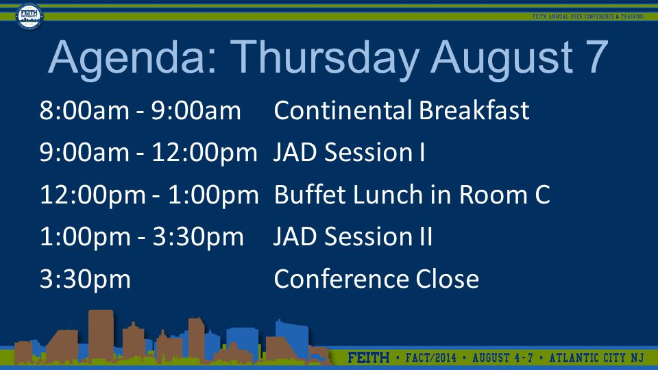 8:00am - 9:00amContinental Breakfast 9:00am - 12:00pmJAD Session I 12:00pm - 1:00pmBuffet Lunch in Room C 1:00pm - 3:30pmJAD Session II 3:30pmConference Close Agenda: Thursday August 7