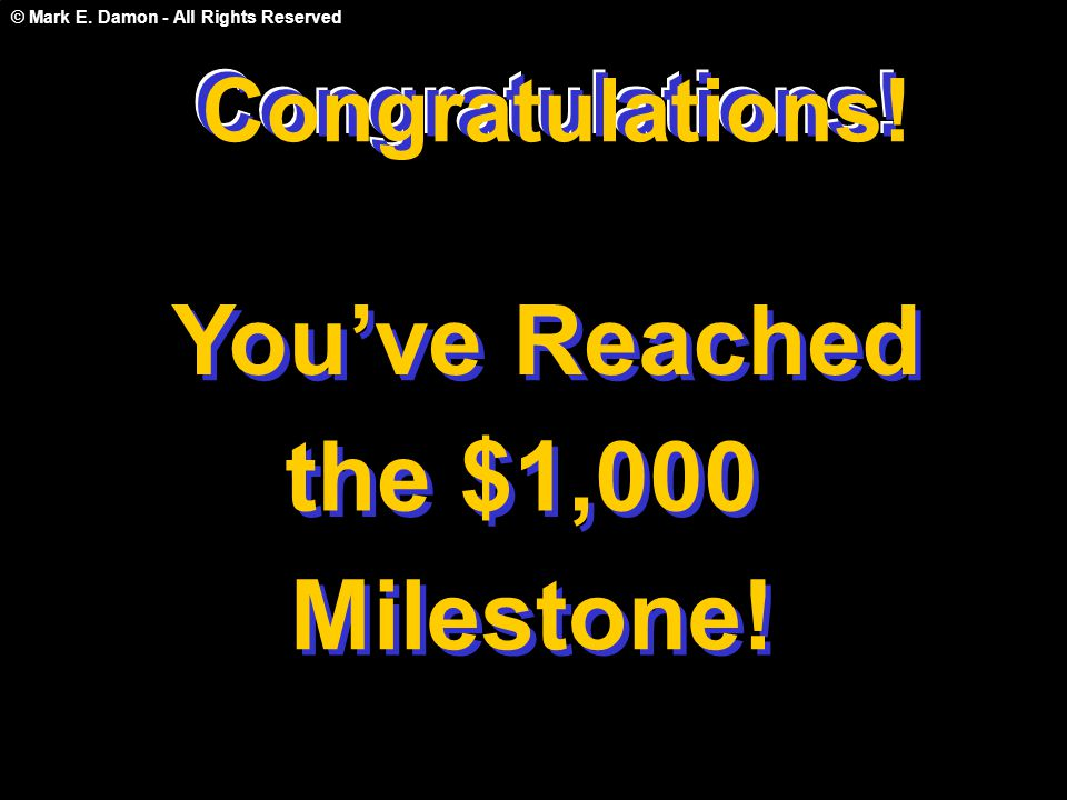 © Mark E. Damon - All Rights Reserved Congratulations! You've Reached the $1,000 Milestone! Congratulations! C o n g r a t u l a t i o n s !