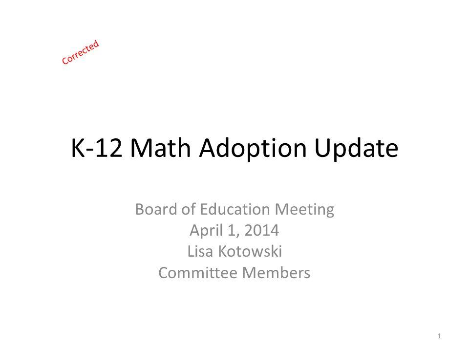 K-12 Math Adoption Update Board of Education Meeting April 1, 2014 Lisa Kotowski Committee Members 1 Corrected