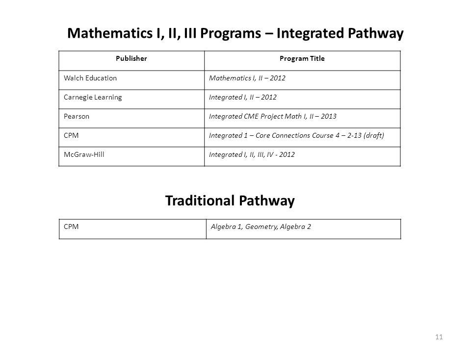 Mathematics I, II, III Programs – Integrated Pathway PublisherProgram Title Walch EducationMathematics I, II – 2012 Carnegie LearningIntegrated I, II – 2012 PearsonIntegrated CME Project Math I, II – 2013 CPMIntegrated 1 – Core Connections Course 4 – 2-13 (draft) McGraw-HillIntegrated I, II, III, IV - 2012 11 Traditional Pathway CPMAlgebra 1, Geometry, Algebra 2