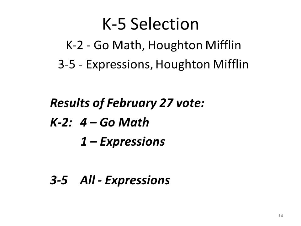 K-5 Selection K-2 - Go Math, Houghton Mifflin 3-5 - Expressions, Houghton Mifflin Results of February 27 vote: K-2: 4 – Go Math 1 – Expressions 3-5All
