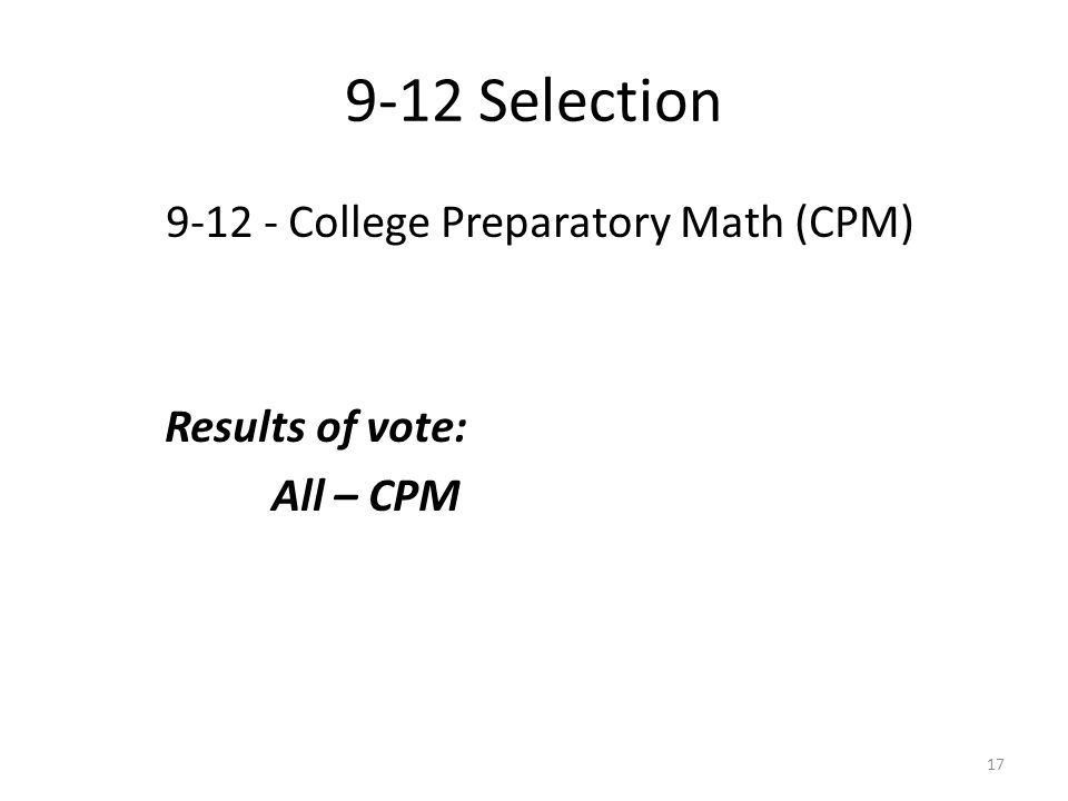 9-12 Selection 9-12 - College Preparatory Math (CPM) Results of vote: All – CPM 17