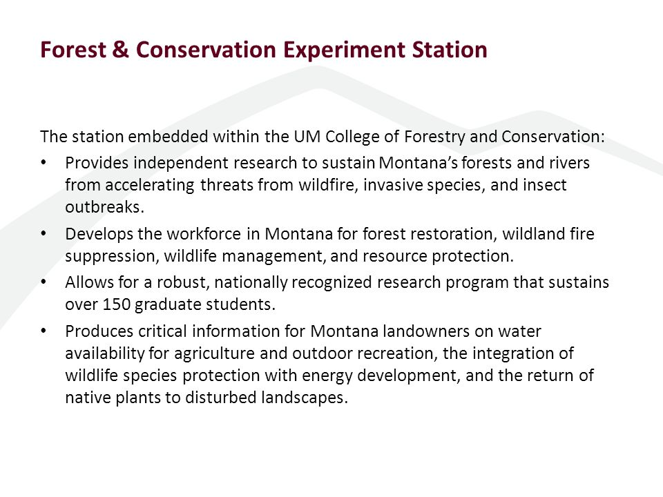 Forest & Conservation Experiment Station The station embedded within the UM College of Forestry and Conservation: Provides independent research to sustain Montana's forests and rivers from accelerating threats from wildfire, invasive species, and insect outbreaks.