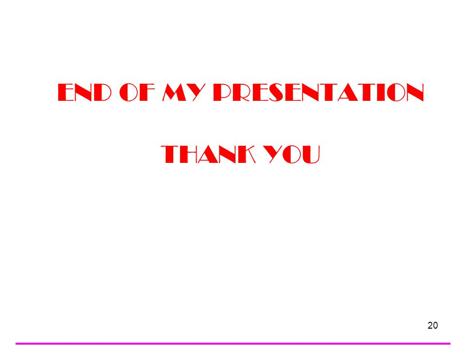 20 END OF MY PRESENTATION THANK YOU