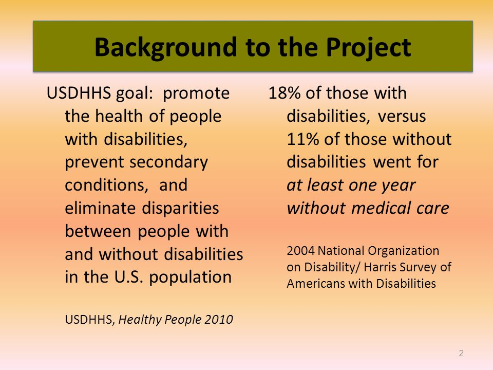 18% of those with disabilities, versus 11% of those without disabilities went for at least one year without medical care 2004 National Organization on Disability/ Harris Survey of Americans with Disabilities USDHHS goal: promote the health of people with disabilities, prevent secondary conditions, and eliminate disparities between people with and without disabilities in the U.S.