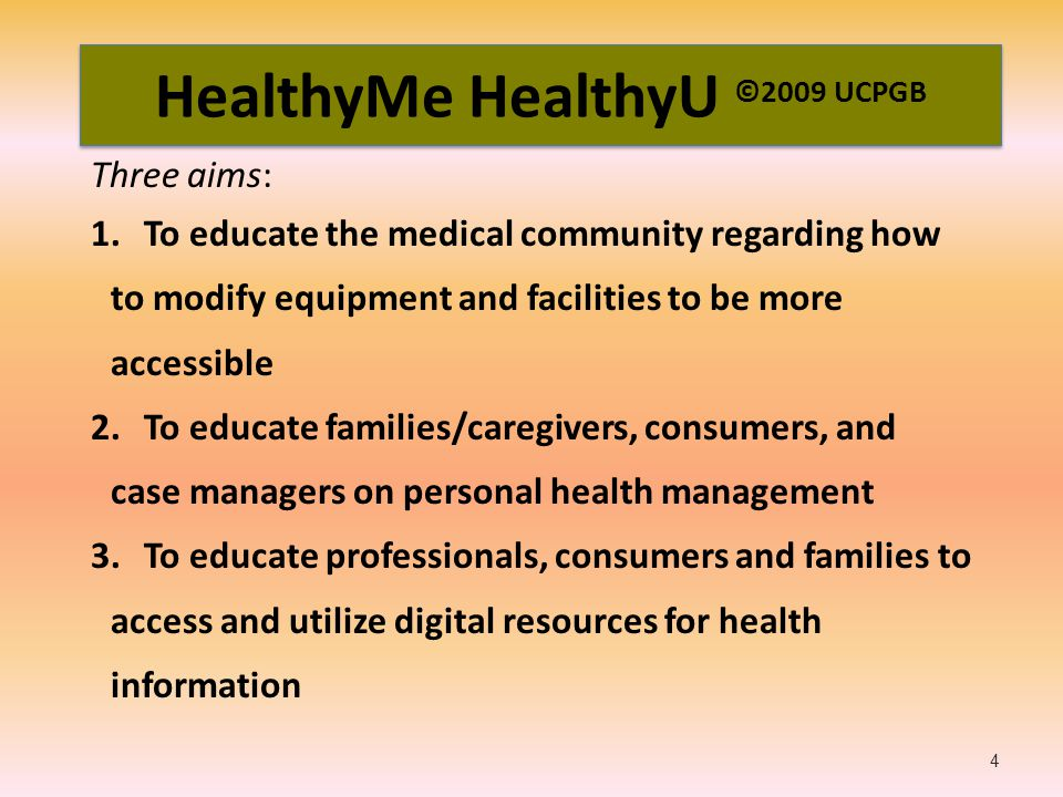 HealthyMe HealthyU ©2009 UCPGB Three aims: 1.To educate the medical community regarding how to modify equipment and facilities to be more accessible 2.To educate families/caregivers, consumers, and case managers on personal health management 3.To educate professionals, consumers and families to access and utilize digital resources for health information 4