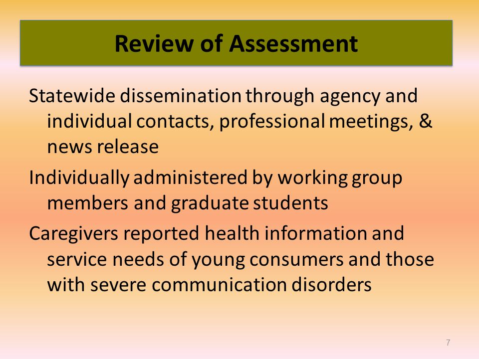 Statewide dissemination through agency and individual contacts, professional meetings, & news release Individually administered by working group members and graduate students Caregivers reported health information and service needs of young consumers and those with severe communication disorders 7 Review of Assessment