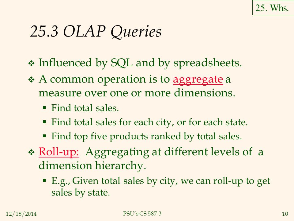 12/18/201410 PSU's CS 587-3 25.3 OLAP Queries  Influenced by SQL and by spreadsheets.