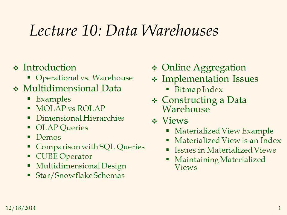 12/18/20141 Lecture 10: Data Warehouses  Introduction  Operational vs. Warehouse  Multidimensional Data  Examples  MOLAP vs ROLAP  Dimensional H