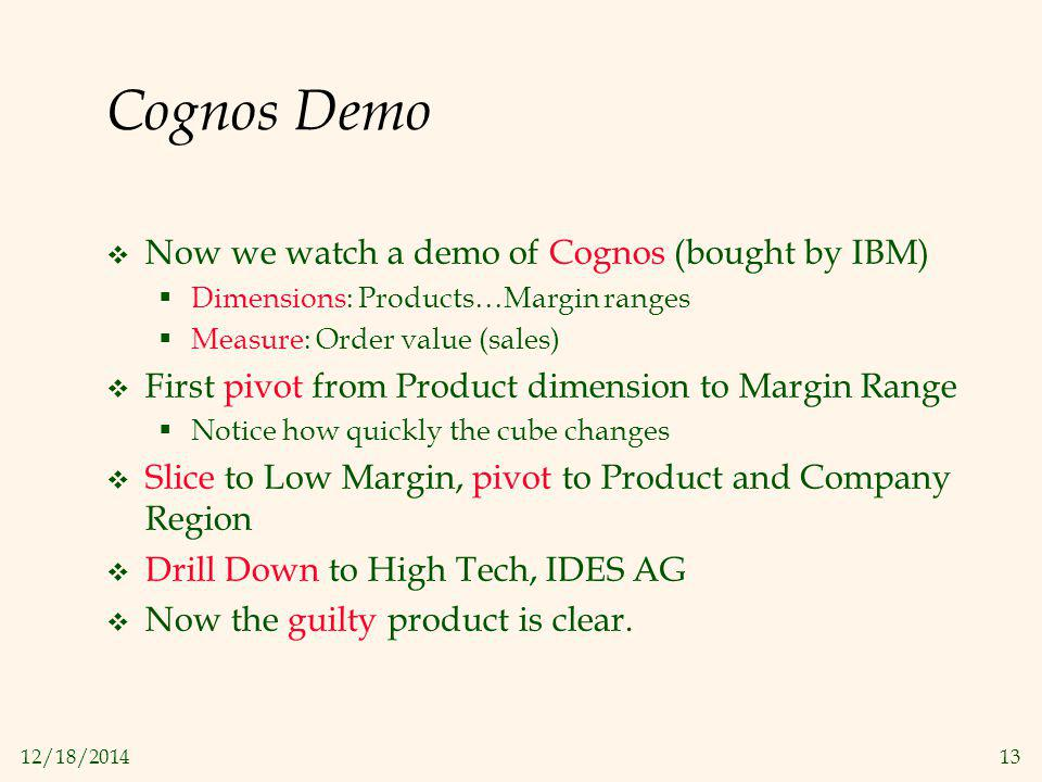 12/18/201413 Cognos Demo  Now we watch a demo of Cognos (bought by IBM)  Dimensions: Products…Margin ranges  Measure: Order value (sales)  First p