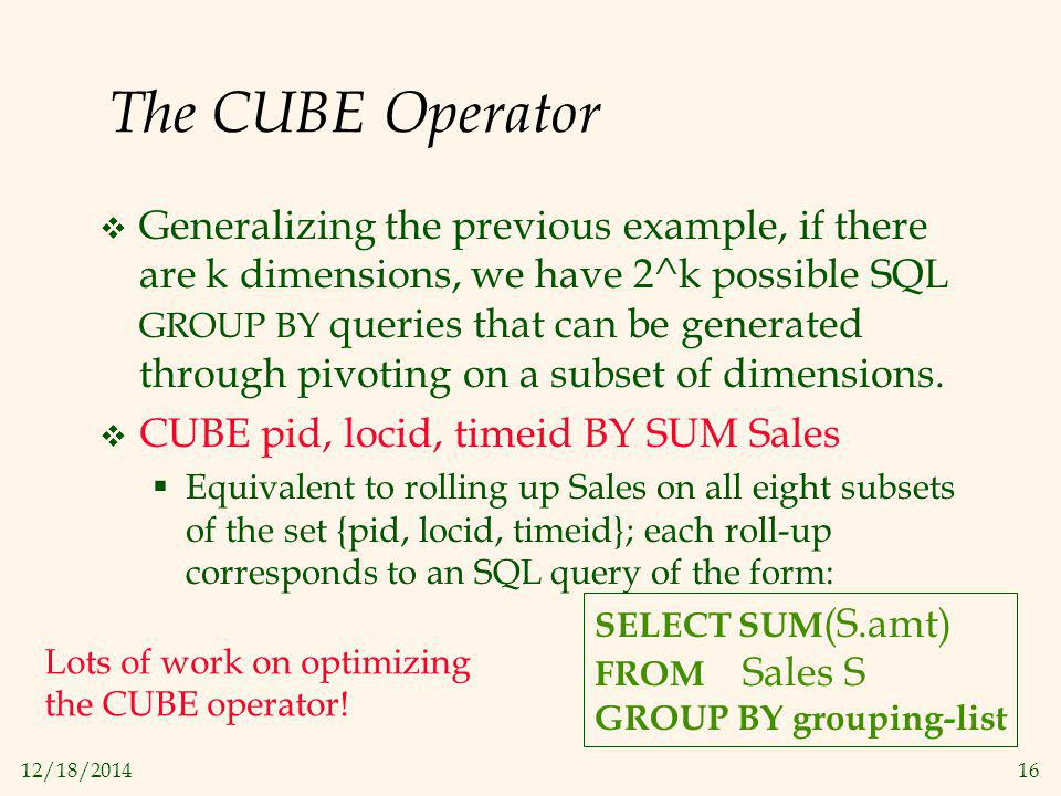 12/18/201416 The CUBE Operator  Generalizing the previous example, if there are k dimensions, we have 2^k possible SQL GROUP BY queries that can be g