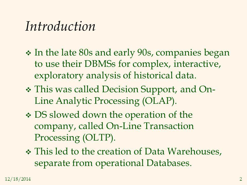 12/18/20142 Introduction  In the late 80s and early 90s, companies began to use their DBMSs for complex, interactive, exploratory analysis of histori